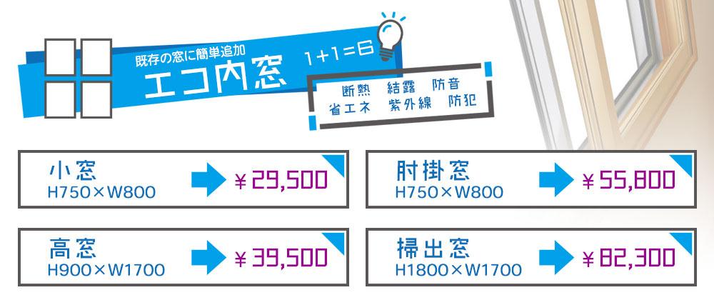 エコ内窓標準タイプ価格 小窓 H750×W800 ¥29,500 肘掛窓 H1350×W1700 ¥55,800 高窓 H900×W1700 ¥39,500 掃出窓 H1800×W1700 ¥82,300
